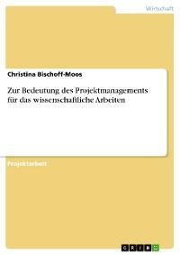 Cover Zur Bedeutung des Projektmanagements für das wissenschaftliche Arbeiten