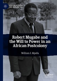 Cover Robert Mugabe and the Will to Power in an African Postcolony