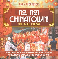 Cover No, Not Chinatown! The Real China! Explorer Kids Geography Book 1st Grade | Children's Explore the World Books