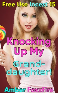 Cover Free Use Incest 15: Knocking Up My Granddaughter!