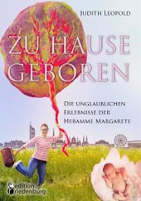 Cover Zu Hause geboren - Die unglaublichen Erlebnisse der Hebamme Margarete