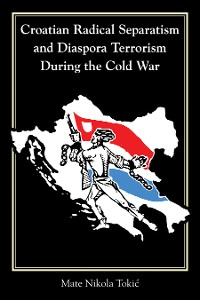 Cover Croatian Radical Separatism and Diaspora Terrorism During the Cold War