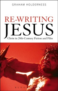 Cover Re-Writing Jesus: Christ in 20th-Century Fiction and Film
