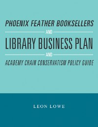 Cover Phoenix Feather Booksellers and Library Business Plan and Academy Chain Conservatism Policy Guide