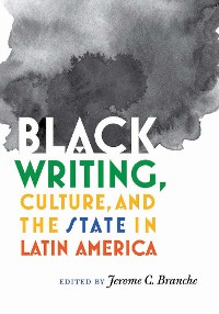 Cover Black Writing, Culture, and the State in Latin America