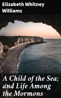 Cover A Child of the Sea; and Life Among the Mormons