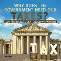 Cover Why Does the Government Need Our Taxes? | Kids Informational Books Grade 4 | Children's Government Books