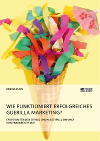 Cover Wie funktioniert erfolgreiches Guerilla Marketing? Faktoren für den Erfolg und Misserfolg anhand von Praxisbeispielen