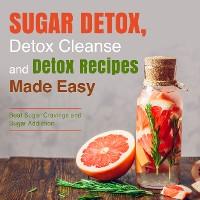 Cover Sugar Detox, Detox Cleanse and Detox Recipes Made Easy: Beat Sugar Cravings and Sugar Addiction