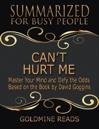 Cover Can't Hurt Me - Summarized for Busy People: Master Your Mind and Defy the Odds: Based on the Book by David Goggins