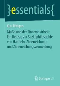 Cover Muße und der Sinn von Arbeit: Ein Beitrag zur Sozialphilosophie von Handeln, Zielerreichung und Zielerreichungsvermeidung