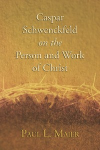 Cover Caspar Schwenckfeld on the Person and Work of Christ