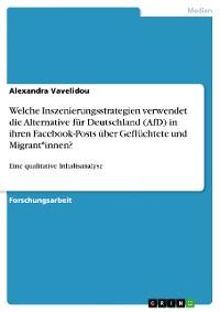Cover Welche Inszenierungsstrategien verwendet die Alternative für Deutschland (AfD) in ihren Facebook-Posts über Geflüchtete und Migrant*innen?