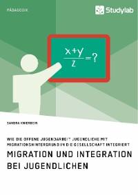 Cover Migration und Integration bei Jugendlichen. Wie die Offene Jugendarbeit Jugendliche mit Migrationshintergrund in die Gesellschaft integriert