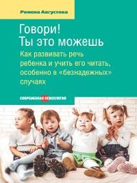 Cover Говори! Ты это можешь. Как развивать речь ребенка и учить его читать, особенно в «безнадежных» случаях