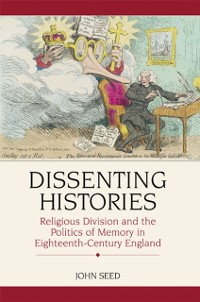 Cover Dissenting Histories: Religious Division and the Politics of Memory in Eighteenth-Century England