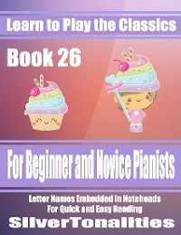 Cover Learn to Play the Classics Book 26 - For Beginner and Novice Pianists Letter Names Embedded In Noteheads for Quick and Easy Reading