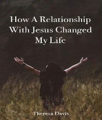 Cover How a Relationship with Jesus Changed My Life