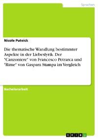 """Cover Die thematische Wandlung bestimmter Aspekte in der Liebeslyrik. Der """"Canzoniere"""" von Francesco Petrarca und """"Rime"""" von Gaspara Stampa im Vergleich"""