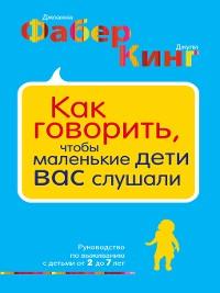 Cover Как говорить, чтобы маленькие дети вас слушали. Руководство по выживанию с детьми от 2 до 7 лет