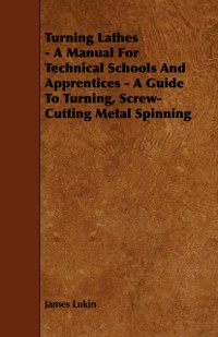 Cover Turning Lathes - A Manual For Technical Schools And Apprentices - A Guide To Turning, Screw-Cutting Metal Spinning