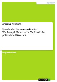 Cover Sprachliche Kommunikation im Wahlkampf: Phonetische Merkmale des politischen Diskurses