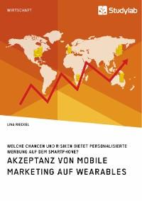 Cover Akzeptanz von Mobile Marketing auf Wearables. Welche Chancen und Risiken bietet personalisierte Werbung auf dem Smartphone?