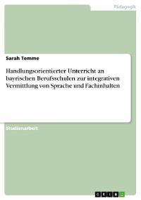 Cover Handlungsorientierter Unterricht an bayrischen Berufsschulen zur integrativen Vermittlung von Sprache und Fachinhalten