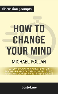 Cover How to Change Your Mind: What the New Science of Psychedelics Teaches Us About Consciousness, Dying, Addiction, Depression, and Transcendence: Discussion Prompts