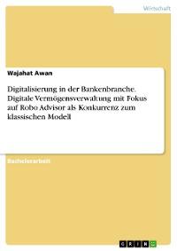 Cover Digitalisierung in der Bankenbranche. Digitale Vermögensverwaltung mit Fokus auf Robo Advisor als Konkurrenz zum klassischen Modell