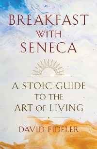 Cover Breakfast with Seneca: A Stoic Guide to the Art of Living