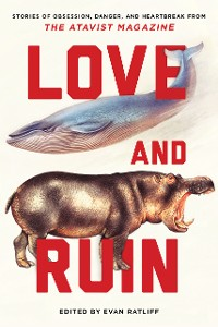 Cover Love and Ruin: Tales of Obsession, Danger, and Heartbreak from The Atavist Magazine