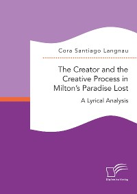 Cover The Creator and the Creative Process in Milton's Paradise Lost: A Lyrical Analysis