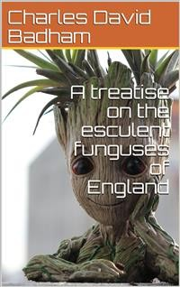 Cover A treatise on the esculent funguses of England / containing an account of their classical history, uses, / characters, development, structure, nutritious properties, / modes of cooking and preserving, etc.