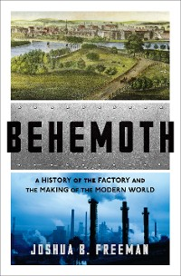 Cover Behemoth: A History of the Factory and the Making of the Modern World