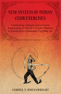 Cover New System of Indian Club Exercises - Containing a Simple and Accurate Explanation of All the Graceful Motions as Practiced by Gymnasts, Pugilists, Etc.