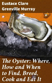 Cover The Oyster: Where, How and When to Find, Breed, Cook and Eat It