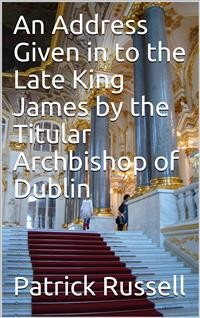 Cover An Address Given in to the Late King James by the Titular Archbishop of Dublin