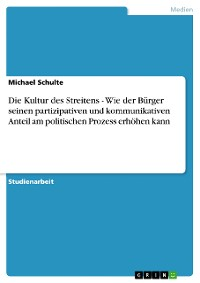 Cover Die Kultur des Streitens - Wie der Bürger seinen partizipativen und kommunikativen Anteil am politischen Prozess erhöhen kann