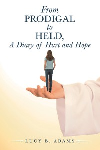 Cover From Prodigal to Held, a Diary of Hurt and Hope