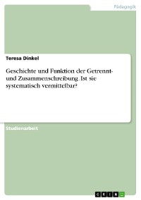 Cover Geschichte und Funktion der Getrennt- und Zusammenschreibung. Ist sie systematisch vermittelbar?