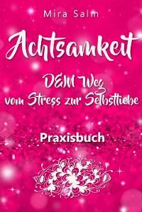 Cover Achtsamkeit: DAS GROSSE ACHTSAMKEIT PRAXISBUCH! Wie Du durch Achtsamkeit Stress bewältigen, bei Dir selbst ankommen, innere Ruhe und Gelassenheit finden und Selbstliebe lernen wirst