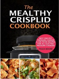 Cover The Mealthy CrispLid Cookbook: Best One-Pot Pressure Cooker & Air Fryer Recipes For All Electric Pressure Cookers