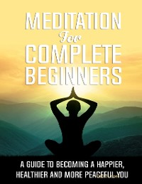 Cover Meditation for Complete Beginners - A Guide to Becoming a Happier, Healthier and More Peaceful You