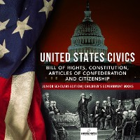 Cover United States Civics : Bill of Rights, Constitution, Articles of Confederation and Citizenship | Junior Scholars Edition | Children's Government Books