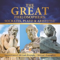 Cover The Great Philosophers : Socrates, Plato & Aristotle | Ancient Greece | 5th Grade Biography | Children's Biographies