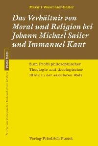 Cover Das Verhältnis von Moral und Religion bei Johann Michael Sailer und Immanuel Kant