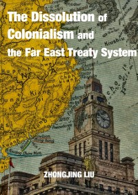 Cover Dissolution of Colonialism and the Far East Treaty System