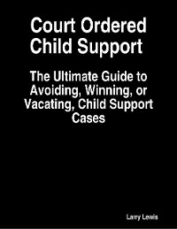 Cover Court Ordered Child Support  -  The Ultimate Guide to Avoiding, Winning, or Vacating, Child Support Cases