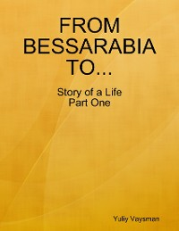 Cover From Bessarabia to ... Story of a Life Part One